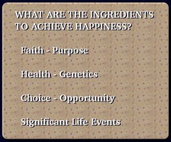 WHAT ARE THE INGREDIENTS TO ACHIEVE HAPPINESS? Faith - Purpose ✧ Health - Genetics ✧ Choice - Opportunity ✧ Significant Life Events